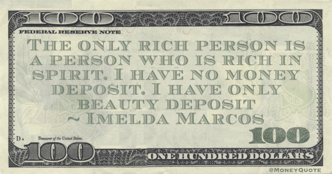The only rich person is a person who is rich in spirit. I have no money deposit. I have only beauty deposit Quote