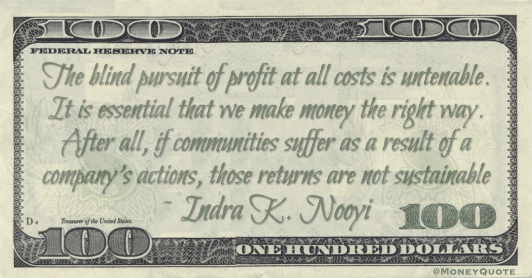 The blind pursuit of profit at all costs is untenable. It is essential that we make money the right way. After all, if communities suffer as a result of a company's actions, those returns are not sustainable Quote