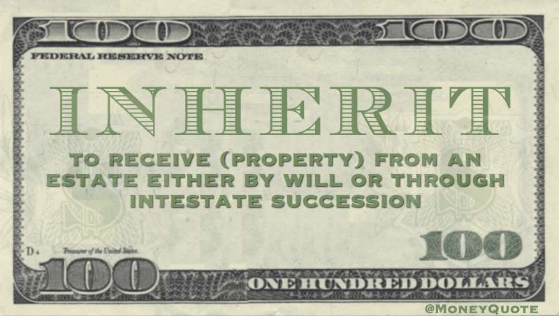 to receive (property) from an estate by will or through intestate succession
