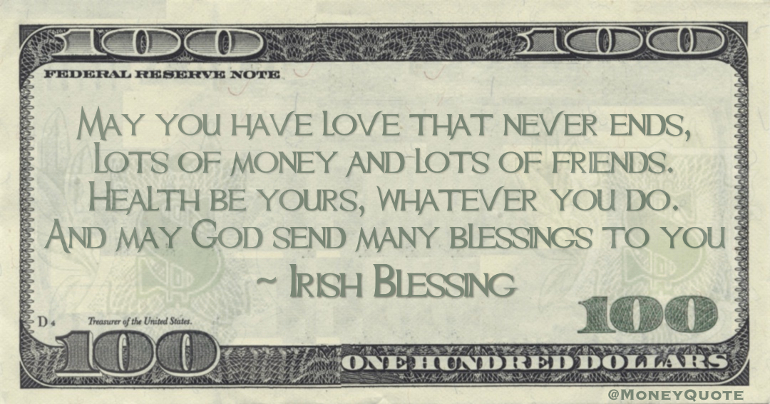 May you have love that never ends, Lots of money and lots of friends. Health be yours, whatever you do. And may God send many blessings to you Quote