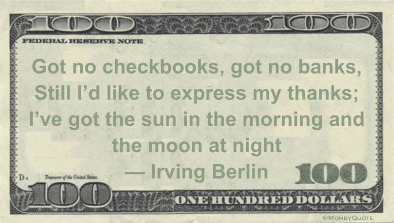 Got no checkbooks, got no banks, Still I'd like to express my thanks; I've got the sun in the morning and the moon at night Quote