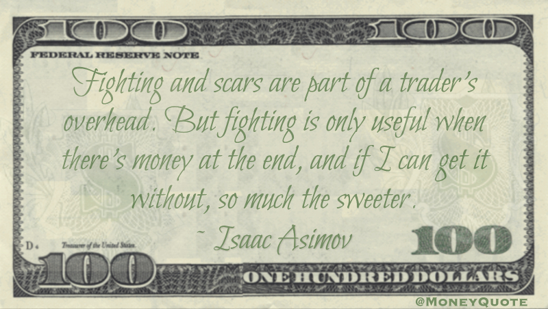Fighting and scars are part of a trader's overhead. But fighting is only useful when there's money at the end, and if I can get it without, so much the sweeter Quote
