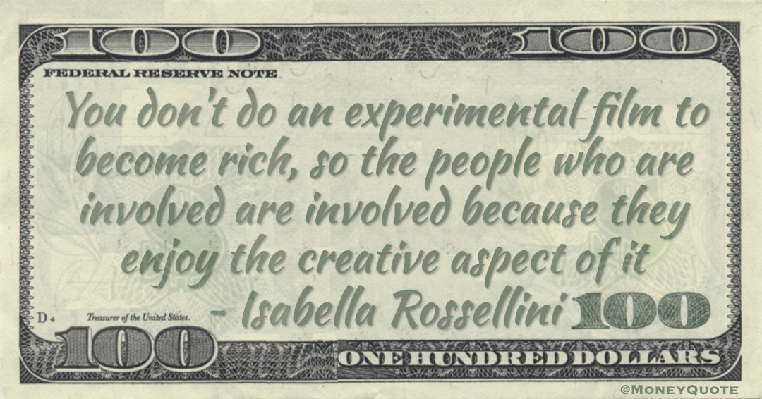 You don't do an experimental film to become rich, so the people who are involved are involved because they enjoy the creative aspect of it Quote