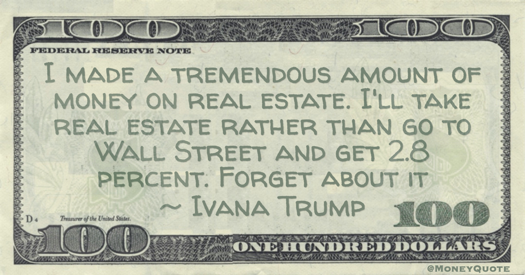 I made a tremendous amount of money on real estate. I'll take real estate rather than go to Wall Street and get 2.8 percent. Forget about it Quote