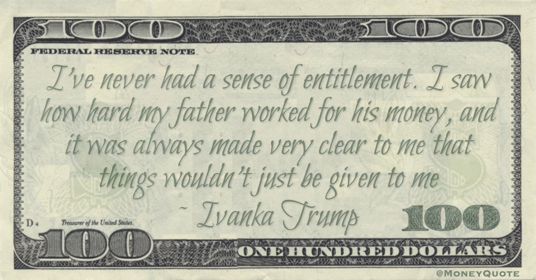 I've never had a sense of entitlement. I saw how hard my father worked for his money, and it was always made very clear to me that things wouldn't just be given to me Quote