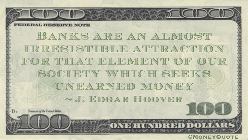 Banks are an almost irresistible attraction for that element of our society which seeks unearned money Quote