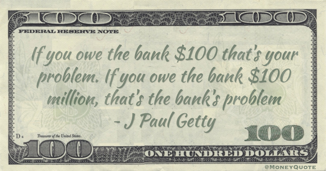 If you owe the bank $100 that's your problem. If you owe the bank $100 million, that's the bank's problem Quote