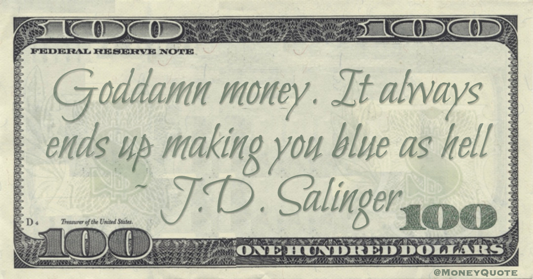 Goddamn money. It always ends up making you blue as hell Quote