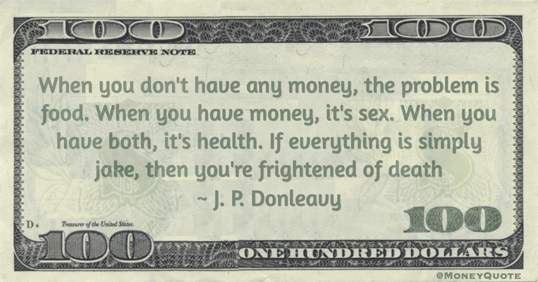 When you don't have any money, the problem is food. When you have money, it's sex. When you have both, it's health. If everything is simply jake, then you're frightened of death Quote