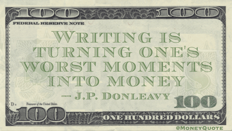 Writing is turning one's worst moments into money Quote
