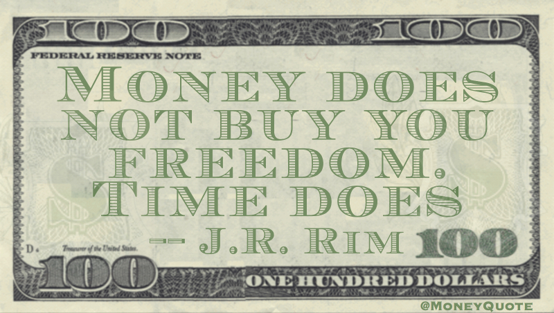 Money does not buy you freedom. Time does Quote