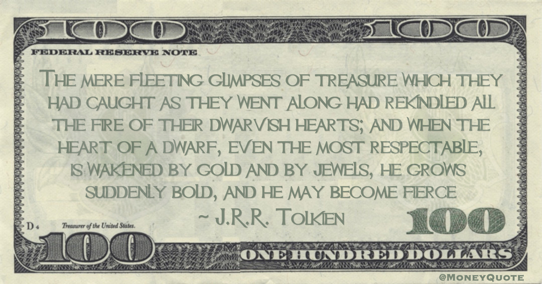J.R.R. Tolkien The mere fleeting glimpses of treasure which they had caught as they went along had rekindled all the fire of their dwarvish hearts; and when the heart of a dwarf, even the most respectable, is wakened by gold and by jewels quote