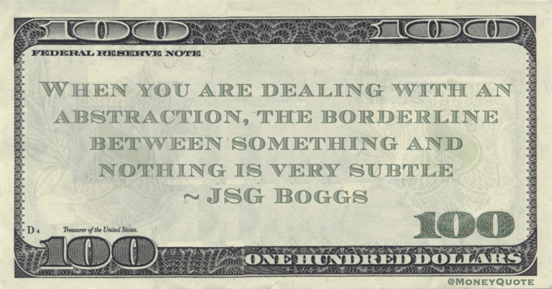 JSG Boggs When you are dealing with an abstraction, the borderline between something and nothing is very subtle quote