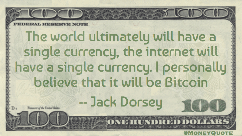The world will ultimately have one currency, the internet a single currency. It will be Bitcoin Quote