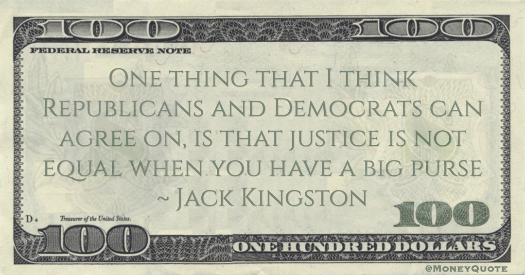 Jack Kingston One thing that I think Republicans and Democrats can agree on, is that justice is not equal when you have a big purse quote