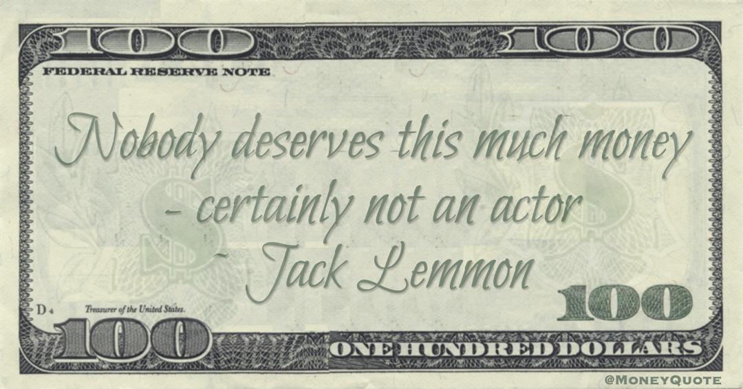 Nobody deserves this much money - certainly not an actor Quote