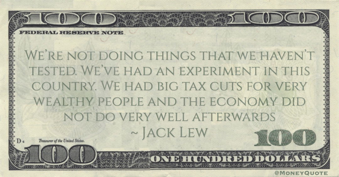 Jack Lew We had big tax cuts for very wealthy people and the economy did not do very well afterwards quote
