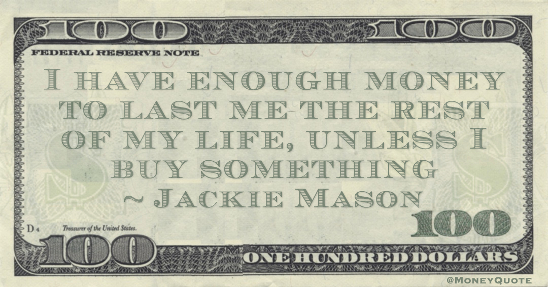I have enough money to last me the rest of my life, unless I buy something Quote