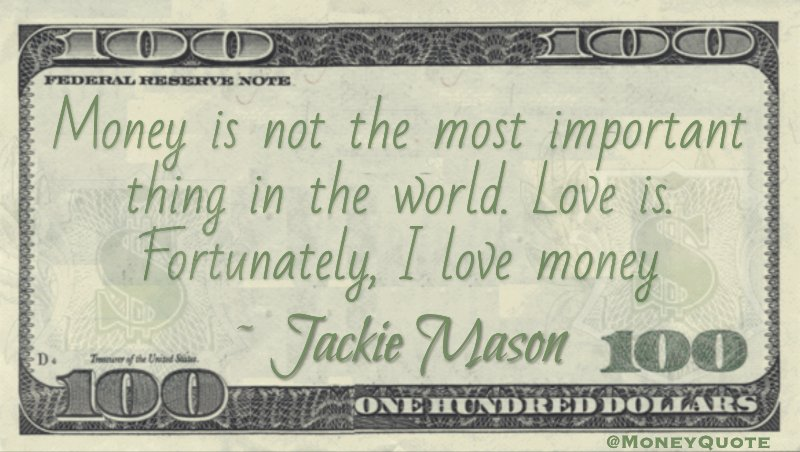 Money is not the most important thing in the world. Love is. Fortunately, I love money Quote