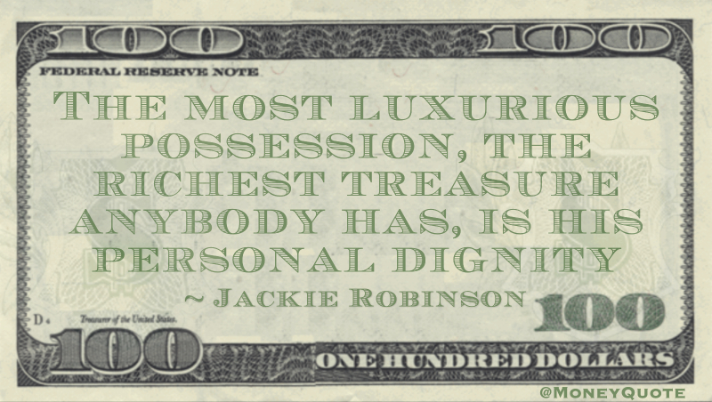 The most luxurious possession, the richest treasure anybody has, is his personal dignity Quote