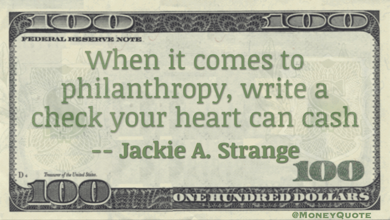 When it comes to philanthropy, write a check your heart can cash Quote