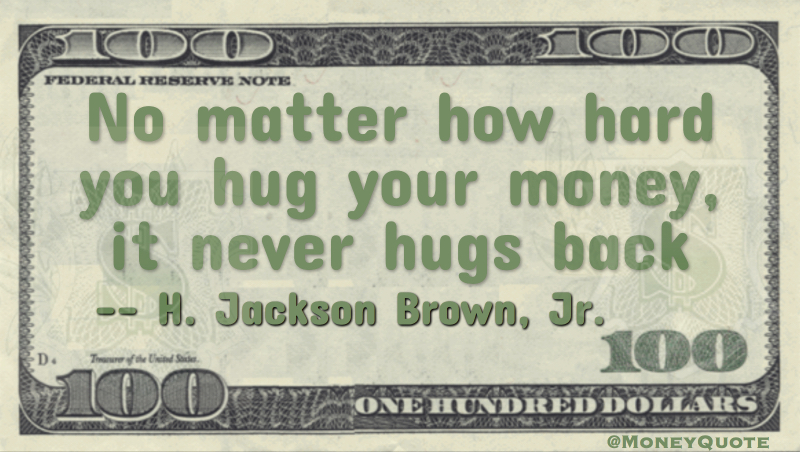 No matter how hard you hug your money, it never hugs you back Quote