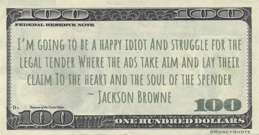 I'm going to be a happy idiot And struggle for the legal tender Where the ads take aim and lay their claim To the heart and the soul of the spender Quote