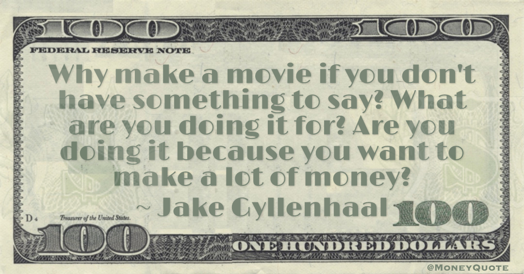 Why make a movie if you don't have something to say? What are you doing it for? Are you doing it because you want to make a lot of money? Quote