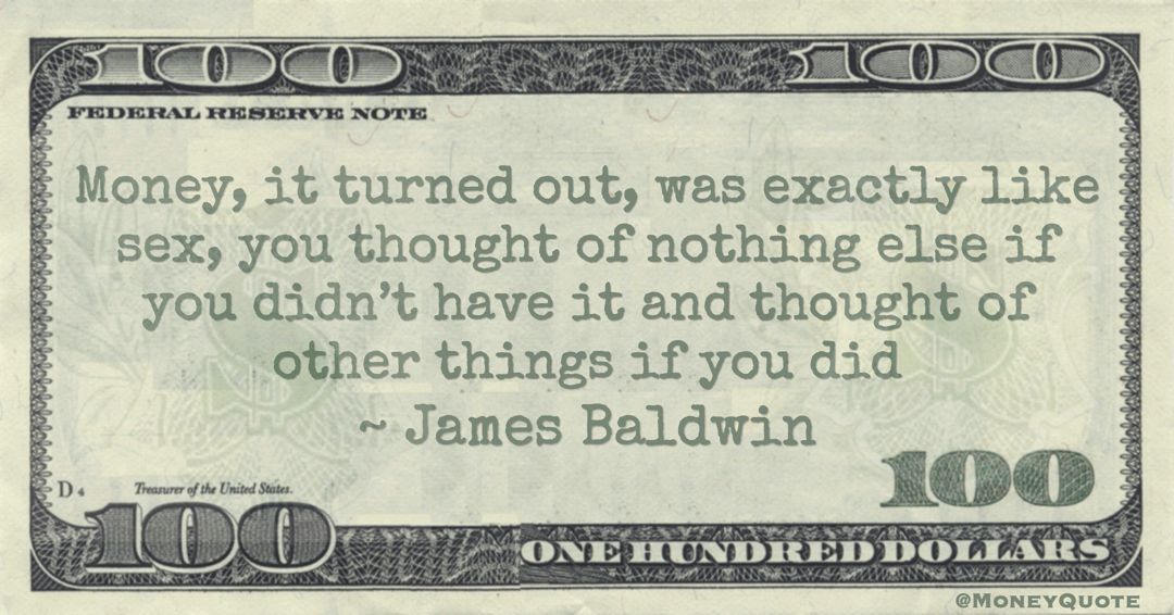 Money, it turned out, was exactly like sex, you thought of nothing else if you didn't have it and thought of other things if you did Quote