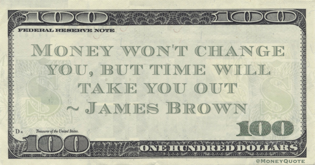Money won't change you, but time will take you out Quote
