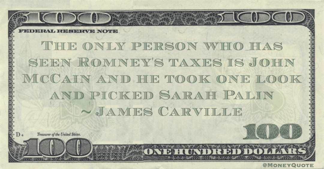 The only person who has seen Romney's taxes is John McCain and he took one look and picked Sarah Palin Quote