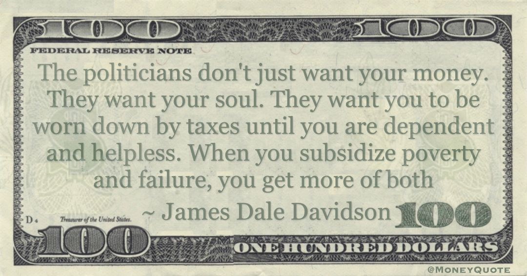 The politicians don't just want your money. They want your soul. They want you to be worn down by taxes until you are dependent and helpless. When you subsidize poverty and failure, you get more of both Quote