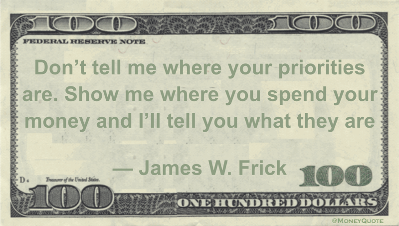 Don't tell me where your priorities are. Show me where you spend your money and I'll tell you what they are Quote