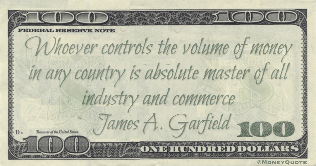 Whoever controls the volume of money in any country is absolute master of all industry and commerce Quote