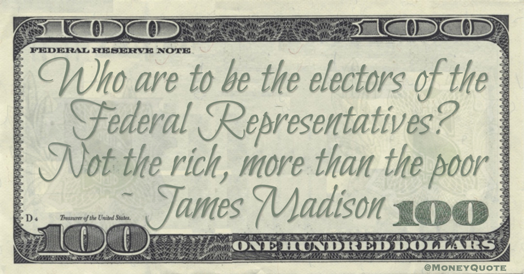 James Madison Who are to be the electors of the Federal Representatives? Not the rich, more than the poor quote