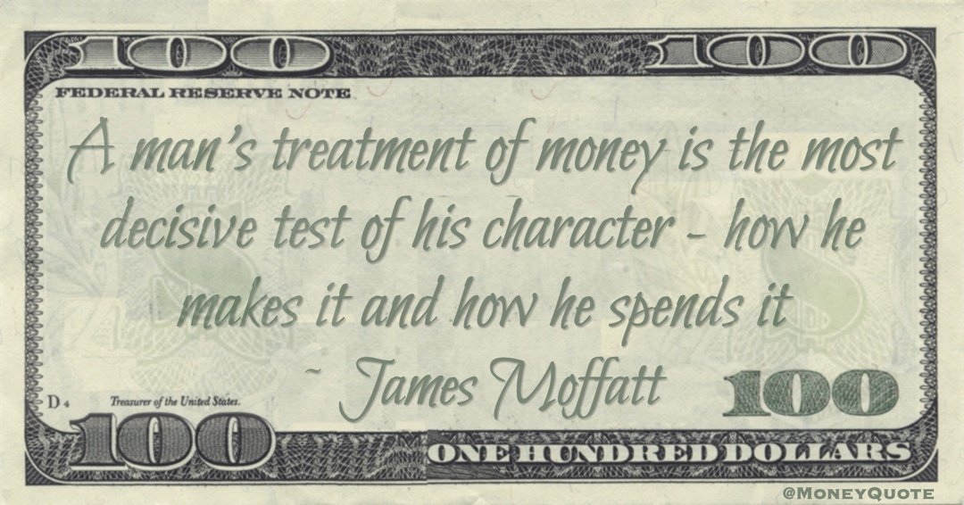 A man's treatment of money is the most decisive test of his character - how he makes it and how he spends it Quote
