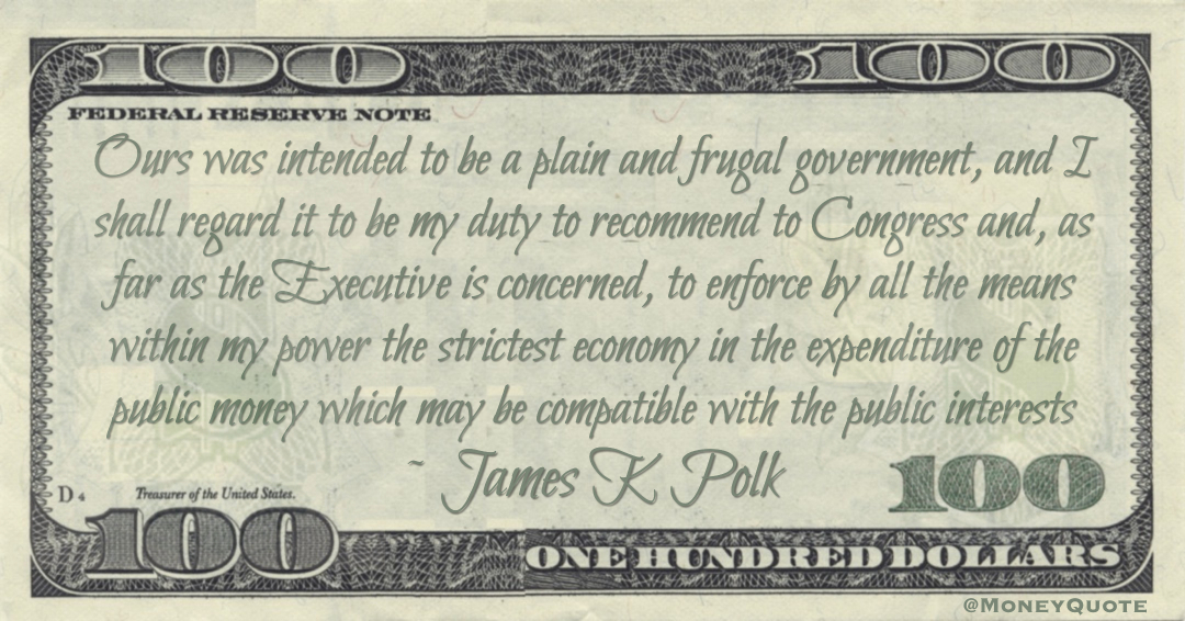 Ours was intended to be a plain and frugal government, and I shall regard it to be my duty to recommend to Congress and, to enforce the strictest economy in the expenditure of the public money Quote