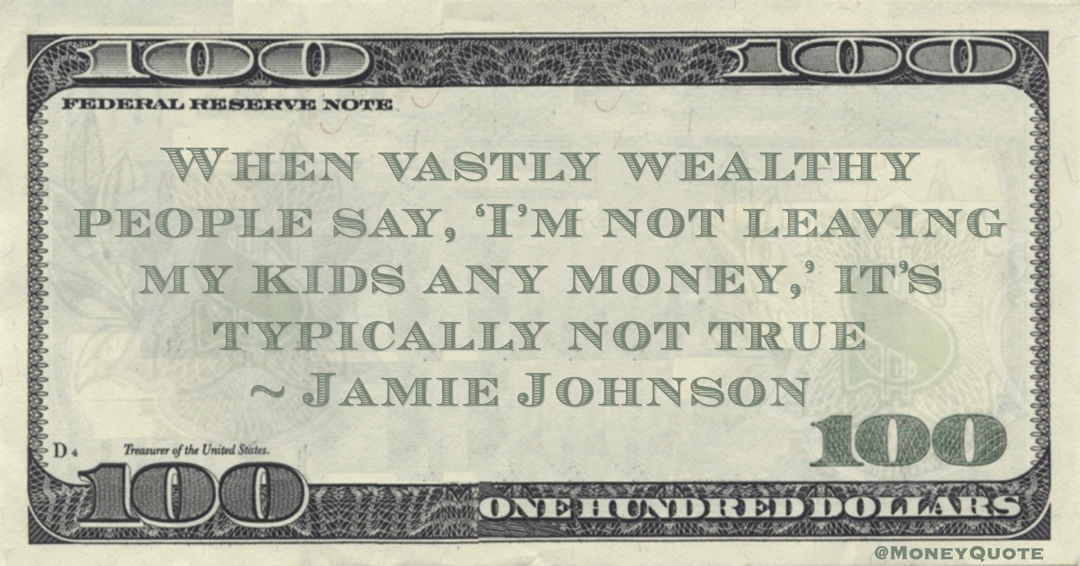 Jamie Johnson When vastly wealthy people say, 'I'm not leaving my kids any money,' it's typically not true quote