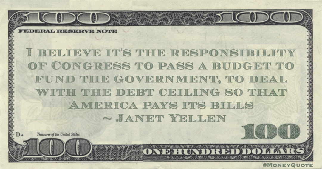 Janet Yellen I believe it's the responsibility of Congress to pass a budget to fund the government, to deal with the debt ceiling so that America pays its bills quote