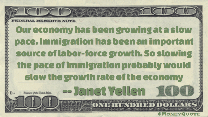 Our economy has been growing at a slow pace. Immigration has been an important source of labor-force growth. So slowing the pace of immigration probably would slow the growth rate of the economy Quote