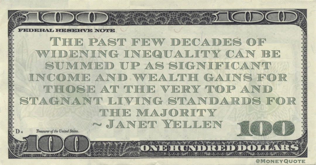 Janet Yellen The past few decades of widening inequality can be summed up as significant income and wealth gains for those at the very top and stagnant living standards for the majority quote