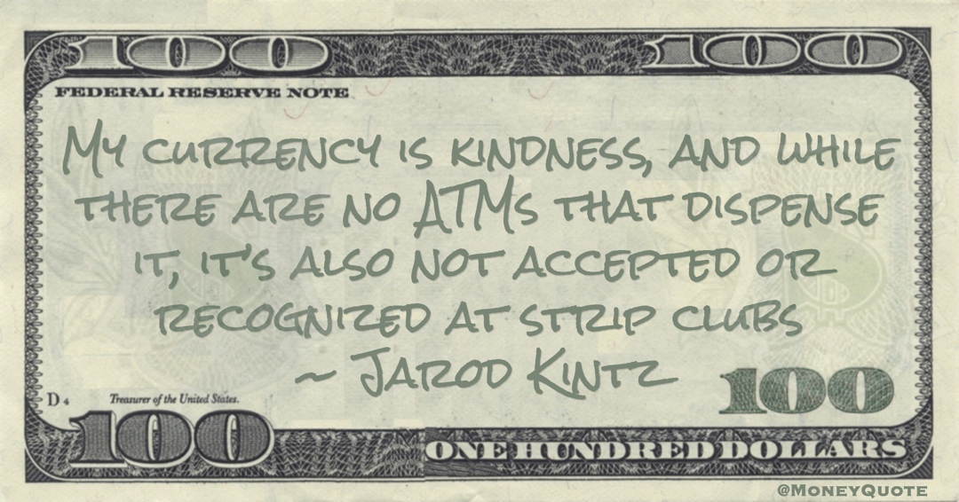 My currency is kindness, and while there are no ATMs that dispense it, it's also not accepted or recognized at strip clubs Quote