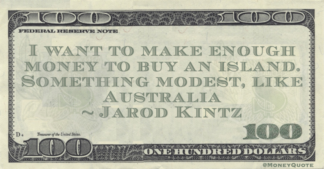 Jarod Kintz I want to make enough money to buy an island. Something modest, like Australia quote