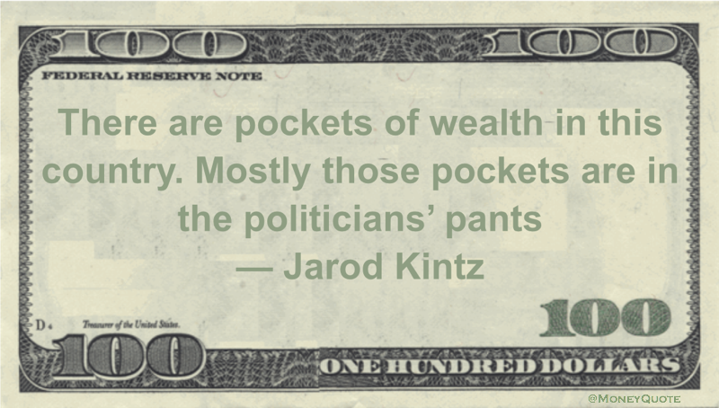 There are pockets of wealth in this country. Mostly those pockets are in the politicians' pants Quote