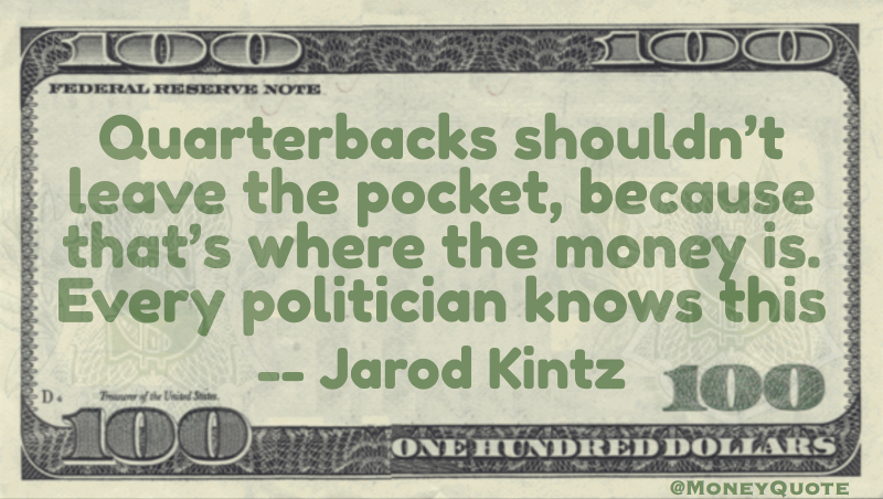 Quarterbacks shouldn't leave the pocket, because that's where the money is - politician knows this Quote