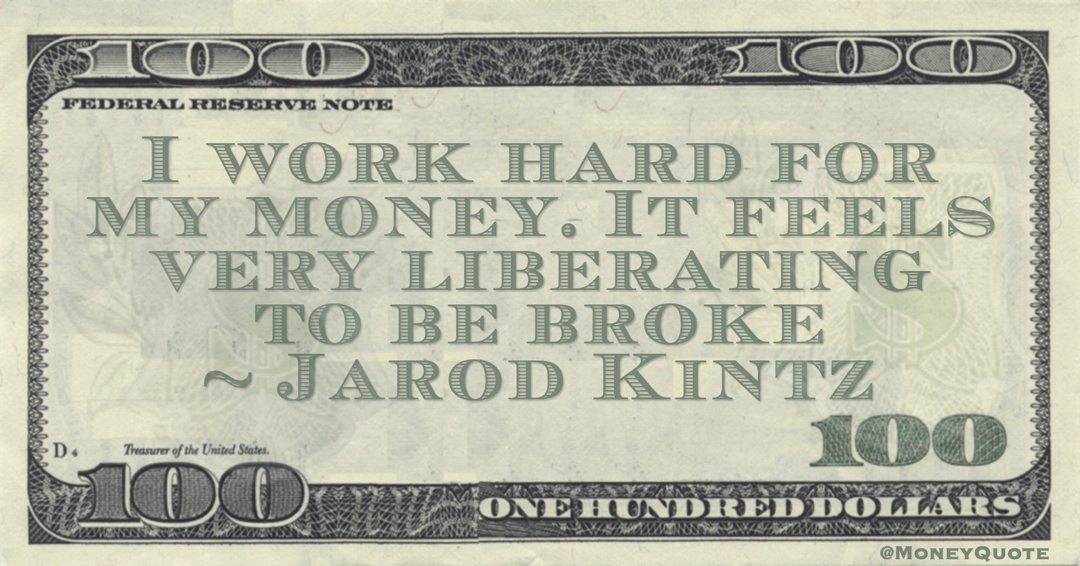 Jarod Kintz I work hard for my money. It feels very liberating to be broke quote