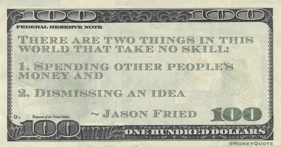 Jason Fried There are two things in this world that take no skill: 1. Spending other people's money and  2. Dismissing an idea quote