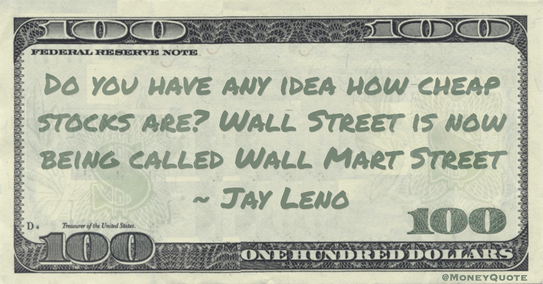 Do you have any idea how cheap stocks are? Wall Street is now being called Wall Mart Street Quote