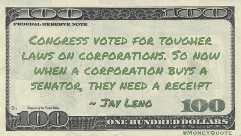 Congress voted for tougher laws on corporations. So now when a corporation buys a senator, they need a receipt Quote