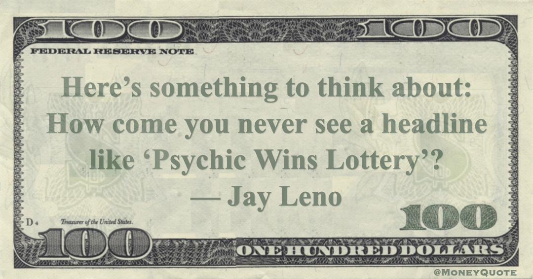 Here's something to think about: How come you never see a headline like 'Psychic Wins Lottery'? Quote